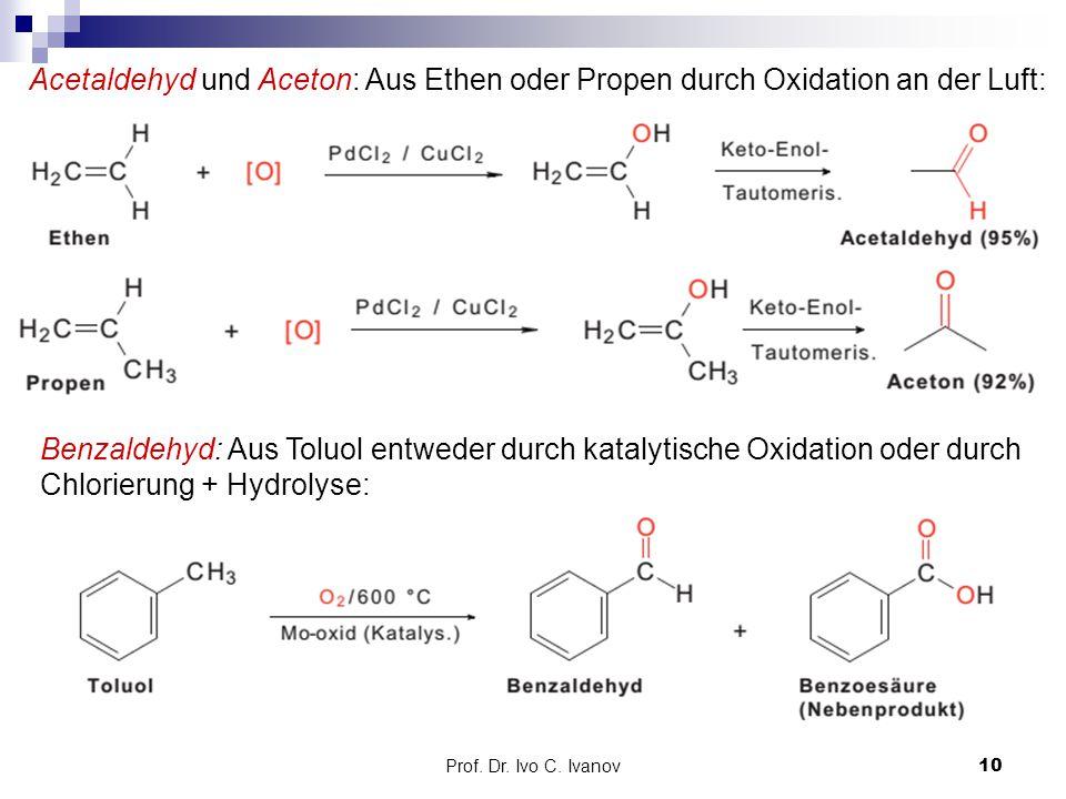 Prof. Dr. Ivo C. Ivanov10 Acetaldehyd und Aceton: Aus Ethen oder Propen durch Oxidation an der Luft: Benzaldehyd: Aus Toluol entweder durch katalytisc