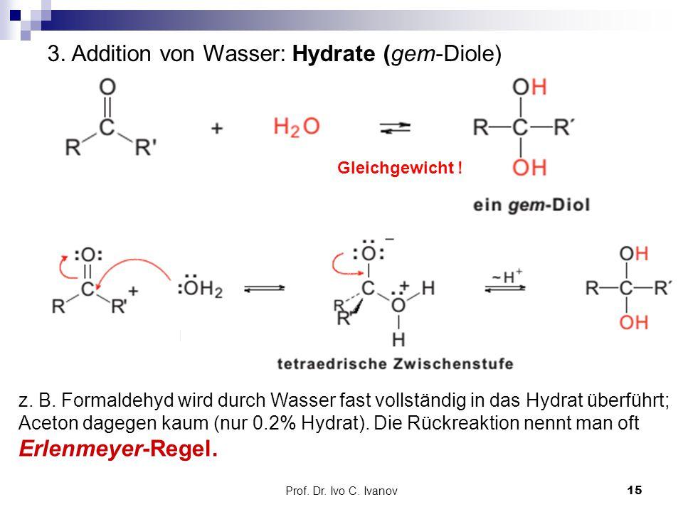 Prof. Dr. Ivo C. Ivanov15 3. Addition von Wasser: Hydrate (gem-Diole) Gleichgewicht ! z. B. Formaldehyd wird durch Wasser fast vollständig in das Hydr