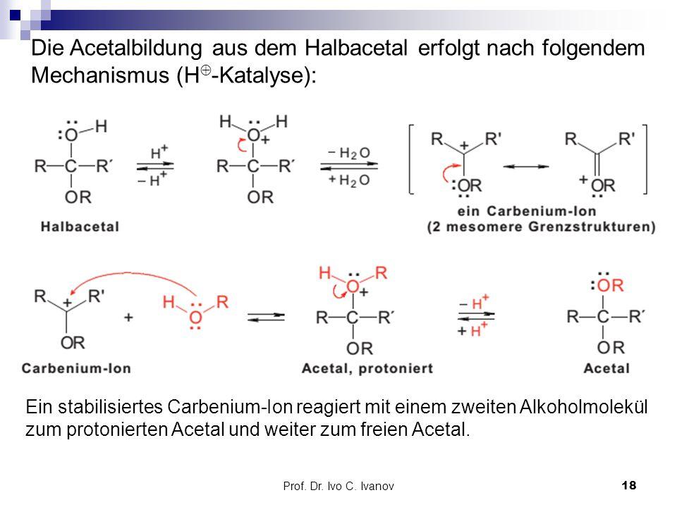 Prof. Dr. Ivo C. Ivanov18 Die Acetalbildung aus dem Halbacetal erfolgt nach folgendem Mechanismus (H  -Katalyse): Ein stabilisiertes Carbenium-Ion re
