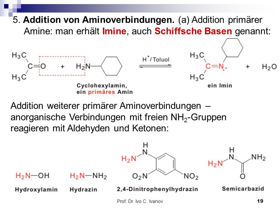 Prof. Dr. Ivo C. Ivanov19 5. Addition von Aminoverbindungen. (a) Addition primärer Amine: man erhält Imine, auch Schiffsche Basen genannt: Addition we