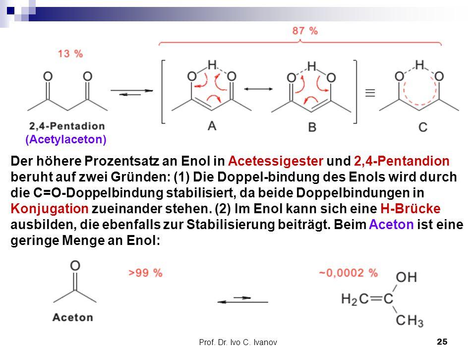 Prof. Dr. Ivo C. Ivanov25 (Acetylaceton) Der höhere Prozentsatz an Enol in Acetessigester und 2,4-Pentandion beruht auf zwei Gründen: (1) Die Doppel-b