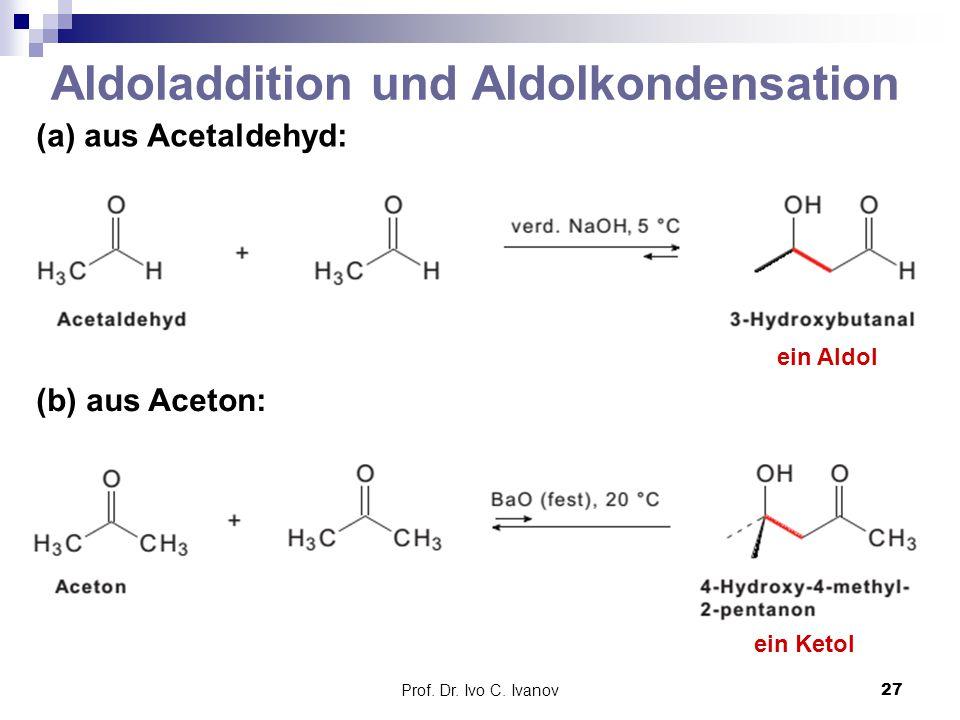 Prof. Dr. Ivo C. Ivanov27 Aldoladdition und Aldolkondensation (a) aus Acetaldehyd: ein Aldol (b) aus Aceton: ein Ketol