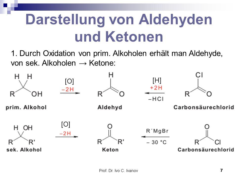 Prof. Dr. Ivo C. Ivanov7 Darstellung von Aldehyden und Ketonen 1. Durch Oxidation von prim. Alkoholen erhält man Aldehyde, von sek. Alkoholen → Ketone
