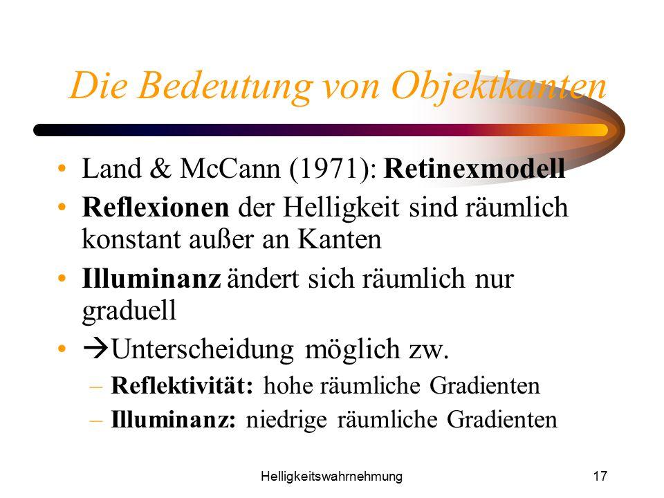 Helligkeitswahrnehmung17 Die Bedeutung von Objektkanten Land & McCann (1971): Retinexmodell Reflexionen der Helligkeit sind räumlich konstant außer an