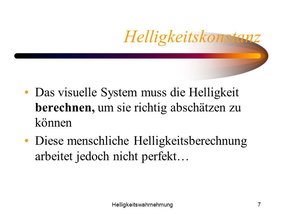 Helligkeitswahrnehmung7 Helligkeitskonstanz Das visuelle System muss die Helligkeit berechnen, um sie richtig abschätzen zu können Diese menschliche H