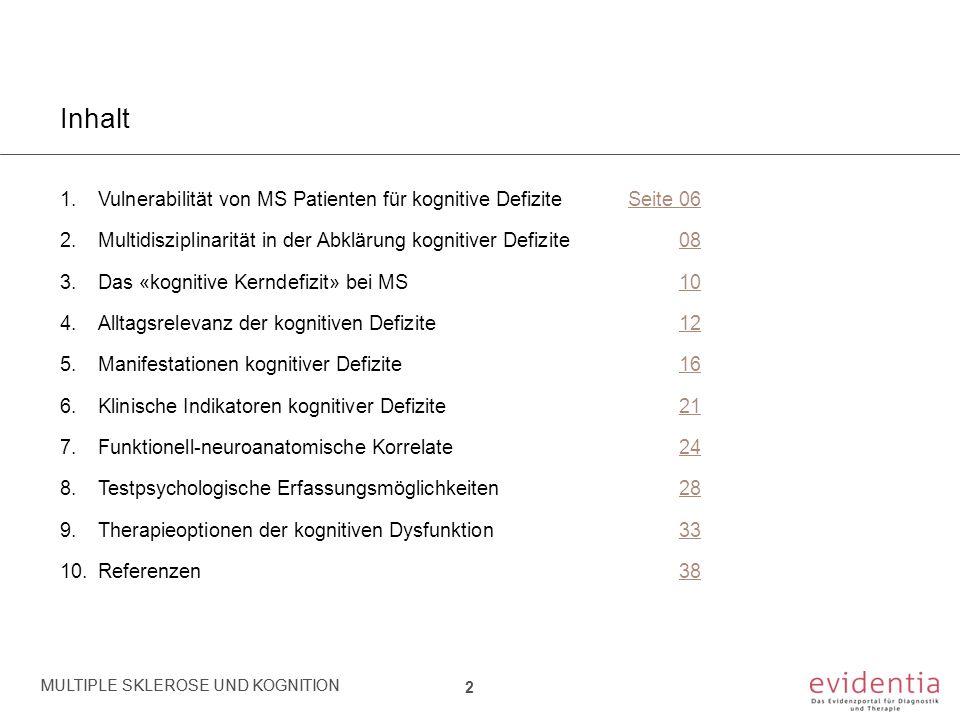 Inhalt 1.Vulnerabilität von MS Patienten für kognitive DefiziteSeite 06 2.Multidisziplinarität in der Abklärung kognitiver Defizite 08 3.Das «kognitive Kerndefizit» bei MS10 4.Alltagsrelevanz der kognitiven Defizite12 5.Manifestationen kognitiver Defizite 16 6.Klinische Indikatoren kognitiver Defizite 21 7.Funktionell-neuroanatomische Korrelate24 8.Testpsychologische Erfassungsmöglichkeiten28 9.Therapieoptionen der kognitiven Dysfunktion33 10.Referenzen38 MULTIPLE SKLEROSE UND KOGNITION 23 MULTIPLE SKLEROSE UND KOGNITION