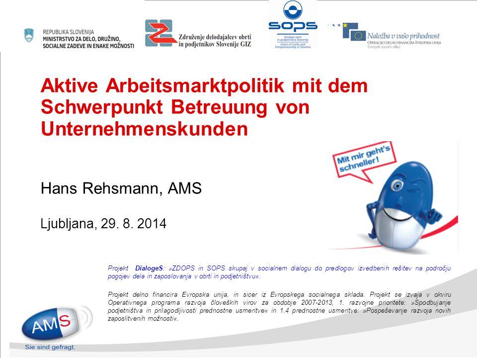 Aktive Arbeitsmarktpolitik mit dem Schwerpunkt Betreuung von Unternehmenskunden Hans Rehsmann, AMS Ljubljana, 29. 8. 2014 Projekt DialogeS: »ZDOPS in