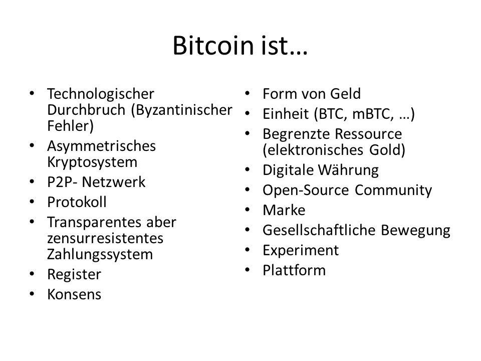 Bitcoin ist… Technologischer Durchbruch (Byzantinischer Fehler) Asymmetrisches Kryptosystem P2P- Netzwerk Protokoll Transparentes aber zensurresistentes Zahlungssystem Register Konsens Form von Geld Einheit (BTC, mBTC, …) Begrenzte Ressource (elektronisches Gold) Digitale Währung Open-Source Community Marke Gesellschaftliche Bewegung Experiment Plattform