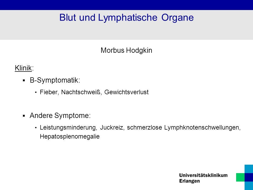 Morbus Hodgkin Klinik:  B-Symptomatik: Fieber, Nachtschweiß, Gewichtsverlust  Andere Symptome: Leistungsminderung, Juckreiz, schmerzlose Lymphknoten