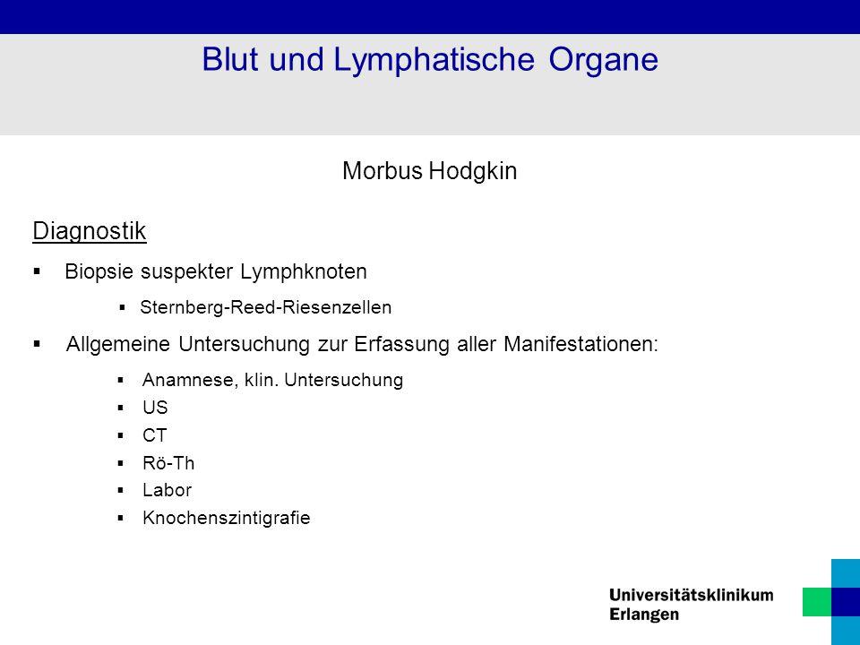 Morbus Hodgkin Diagnostik  Biopsie suspekter Lymphknoten  Sternberg-Reed-Riesenzellen  Allgemeine Untersuchung zur Erfassung aller Manifestationen: