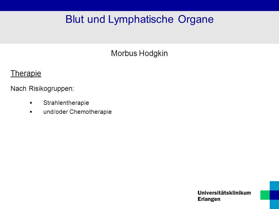 Morbus Hodgkin Therapie Nach Risikogruppen:  Strahlentherapie  und/oder Chemotherapie Blut und Lymphatische Organe