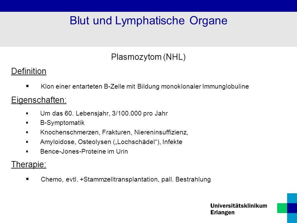 Plasmozytom (NHL) Definition  Klon einer entarteten B-Zelle mit Bildung monoklonaler Immunglobuline Eigenschaften:  Um das 60. Lebensjahr, 3/100.000
