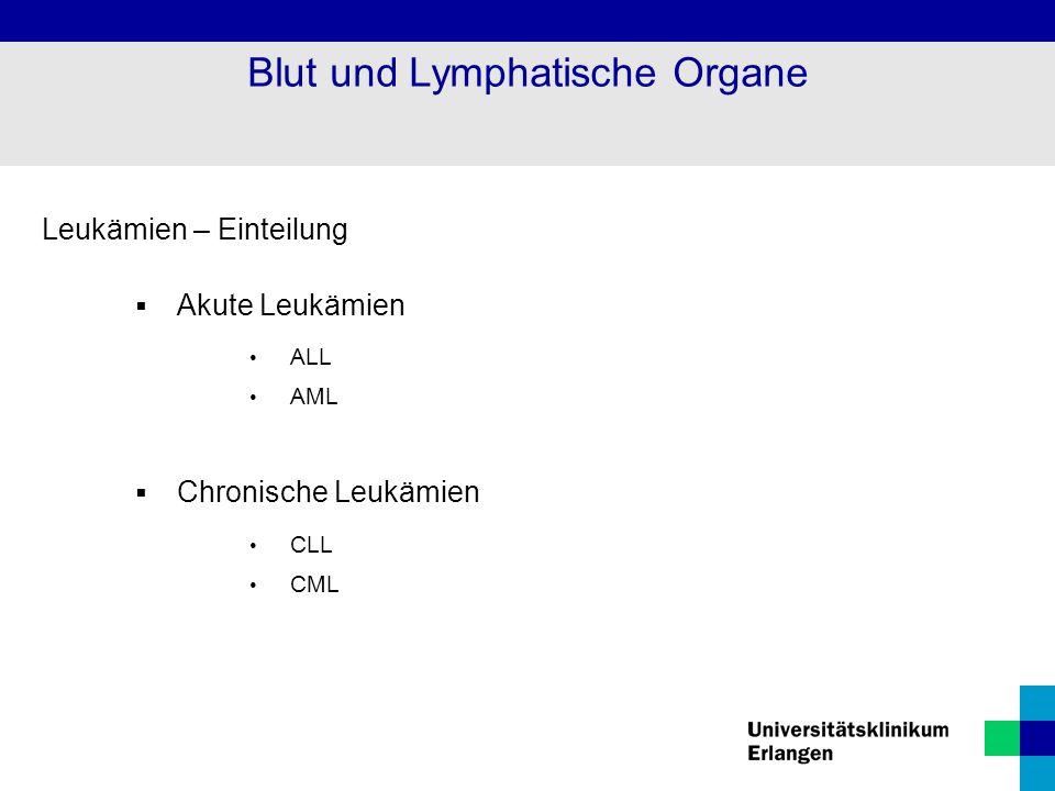 Leukämien – Einteilung  Akute Leukämien ALL AML  Chronische Leukämien CLL CML Blut und Lymphatische Organe