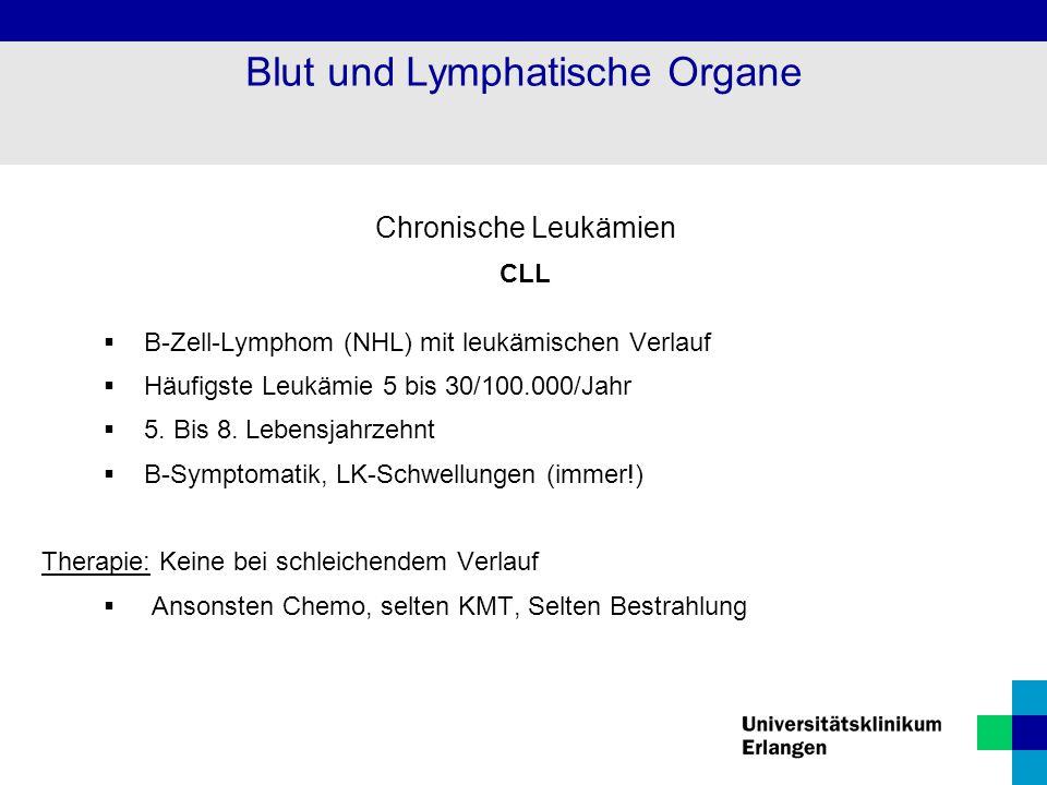 Chronische Leukämien CLL  B-Zell-Lymphom (NHL) mit leukämischen Verlauf  Häufigste Leukämie 5 bis 30/100.000/Jahr  5. Bis 8. Lebensjahrzehnt  B-Sy