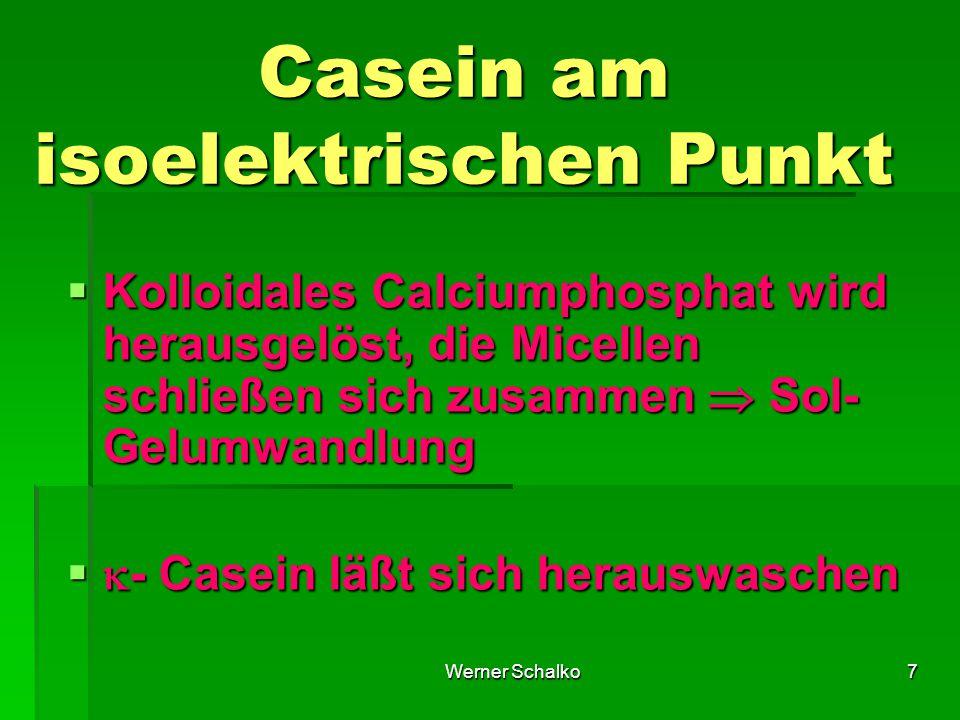 Werner Schalko7 Casein am isoelektrischen Punkt  Kolloidales Calciumphosphat wird herausgelöst, die Micellen schließen sich zusammen  Sol- Gelumwandlung   - Casein läßt sich herauswaschen