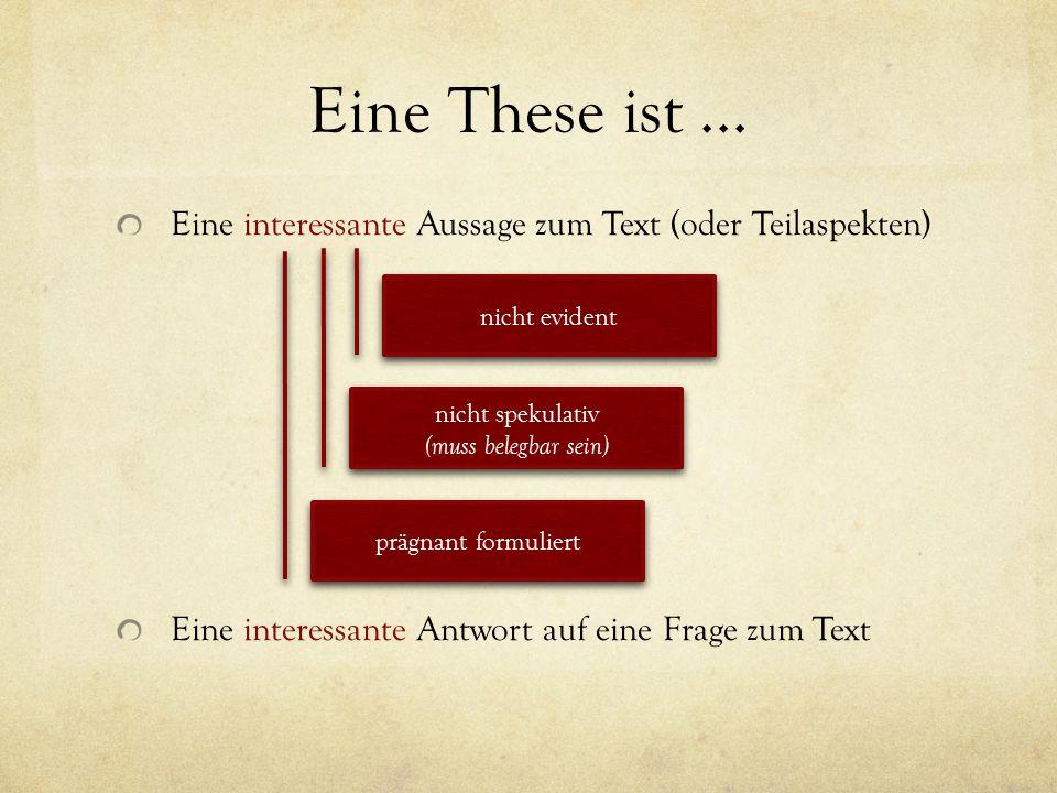 Eine These ist... Eine interessante Aussage zum Text (oder Teilaspekten) Eine interessante Antwort auf eine Frage zum Text nicht evident nicht spekula