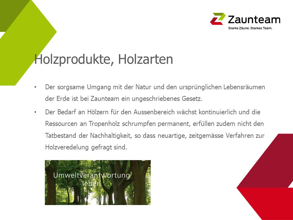 Holzprodukte, Holzarten Der sorgsame Umgang mit der Natur und den ursprünglichen Lebensräumen der Erde ist bei Zaunteam ein ungeschriebenes Gesetz.
