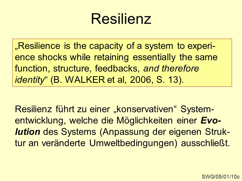 "Resilienz ""Resilience is the capacity of a system to experi- ence shocks while retaining essentially the same function, structure, feedbacks, and ther"