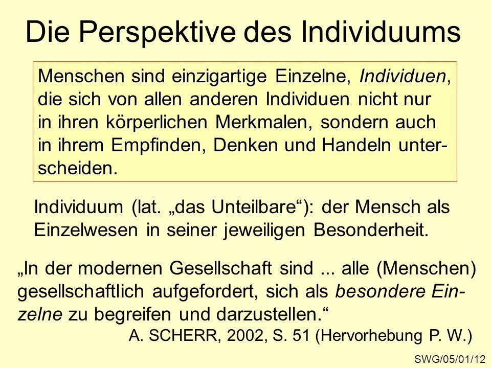 Die Perspektive des Individuums SWG/05/01/12 Menschen sind einzigartige Einzelne, Individuen, die sich von allen anderen Individuen nicht nur in ihren körperlichen Merkmalen, sondern auch in ihrem Empfinden, Denken und Handeln unter- scheiden.