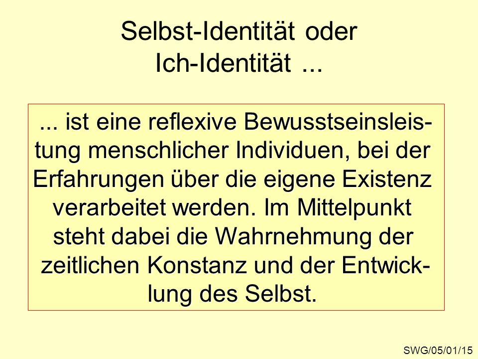 SWG/05/01/15 Selbst-Identität oder Ich-Identität...... ist eine reflexive Bewusstseinsleis- tung menschlicher Individuen, bei der Erfahrungen über die