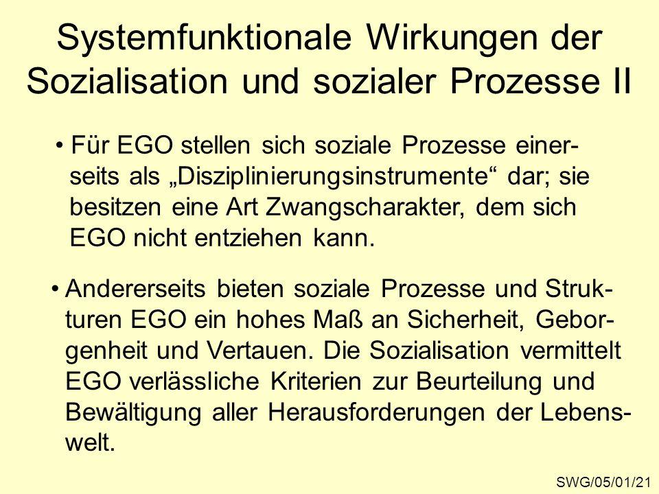 """SWG/05/01/21 Systemfunktionale Wirkungen der Sozialisation und sozialer Prozesse II Für EGO stellen sich soziale Prozesse einer- seits als """"Disziplinierungsinstrumente dar; sie besitzen eine Art Zwangscharakter, dem sich EGO nicht entziehen kann."""