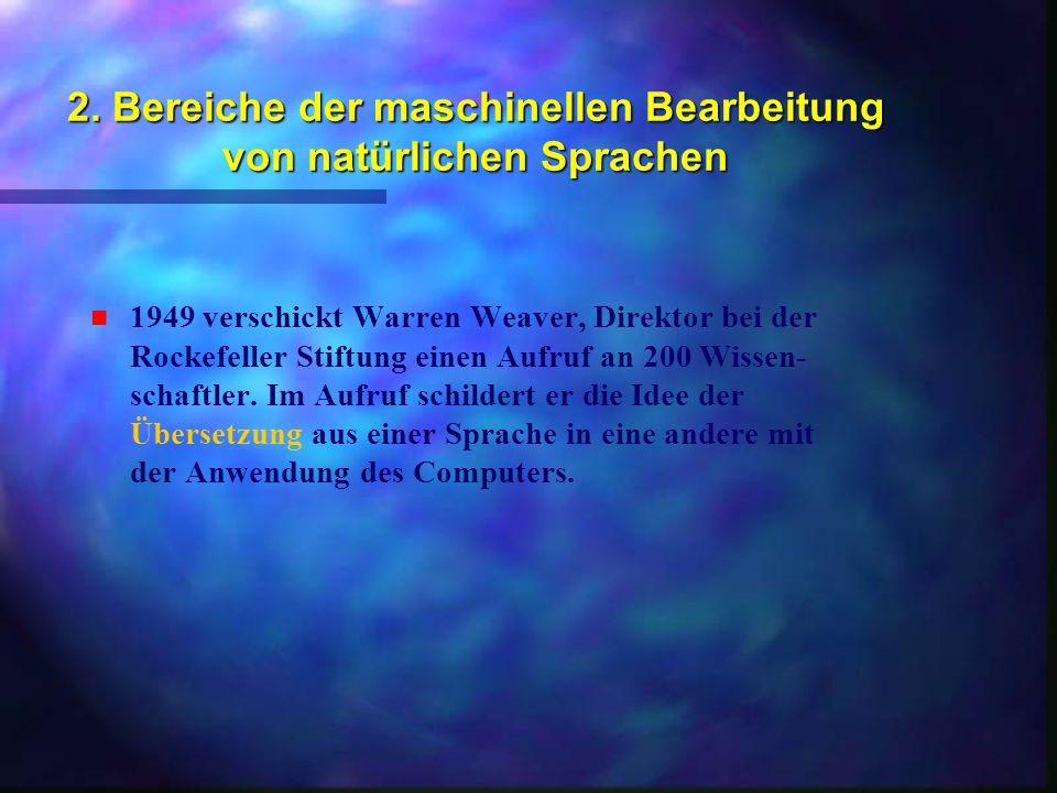 2. Bereiche der maschinellen Bearbeitung von natürlichen Sprachen n n 1949 verschickt Warren Weaver, Direktor bei der Rockefeller Stiftung einen Aufru
