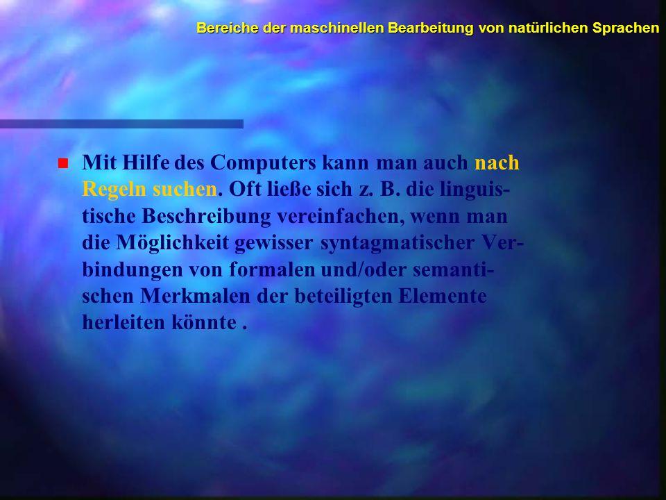 Bereiche der maschinellen Bearbeitung von natürlichen Sprachen n n Mit Hilfe des Computers kann man auch nach Regeln suchen.