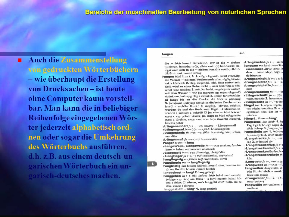 Bereiche der maschinellen Bearbeitung von natürlichen Sprachen n n Auch die Zusammenstellung von gedruckten Wörterbüchern – wie überhaupt die Erstellung von Drucksachen – ist heute ohne Computer kaum vorstell- bar.