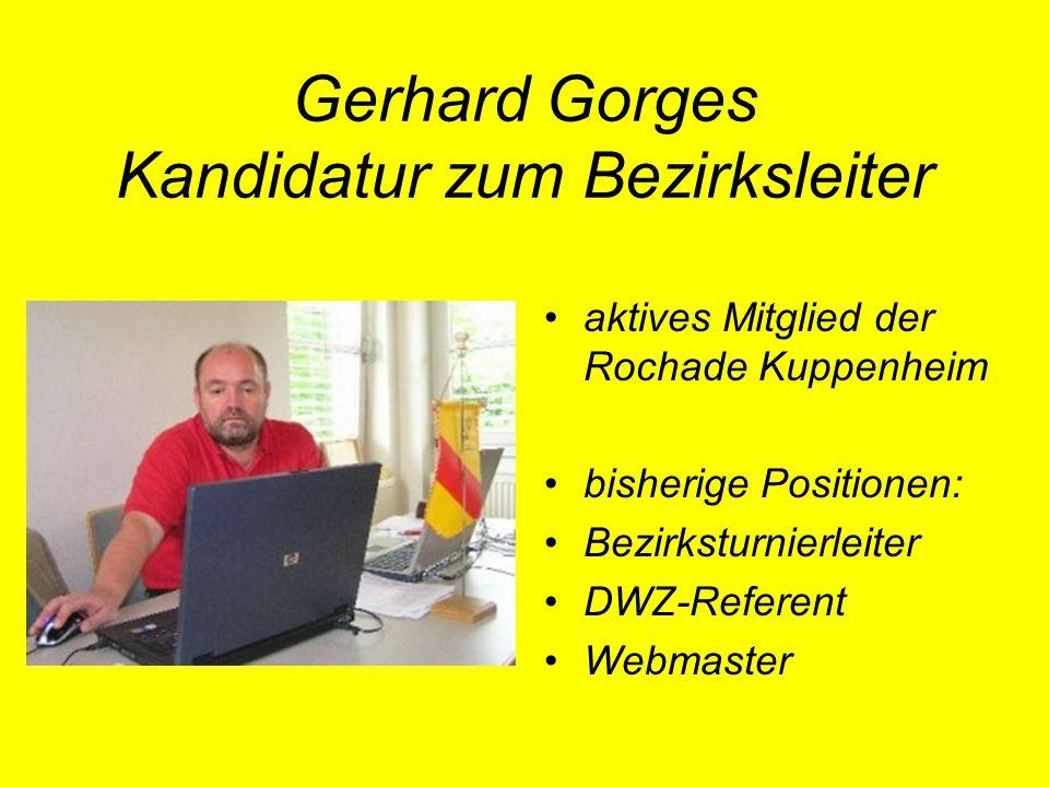 Gerhard Gorges Kandidatur zum Bezirksleiter aktives Mitglied der Rochade Kuppenheim bisherige Positionen: Bezirksturnierleiter DWZ-Referent Webmaster