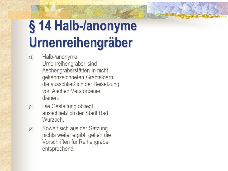 § 14 Halb-/anonyme Urnenreihengräber (1) Halb-/anonyme Urnenreihengräber sind Aschengräberstätten in nicht gekennzeichneten Grabfeldern, die ausschlie