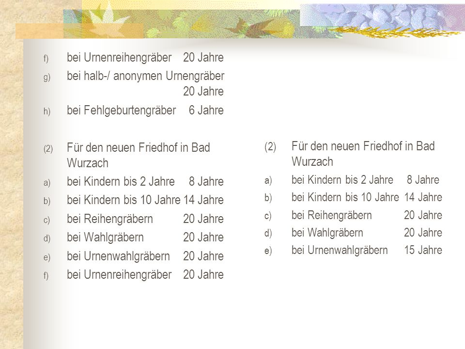 f) bei Urnenreihengräber20 Jahre g) bei halb-/ anonymen Urnengräber 20 Jahre h) bei Fehlgeburtengräber 6 Jahre (2) Für den neuen Friedhof in Bad Wurza
