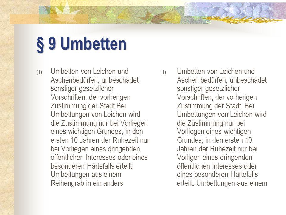 § 9 Umbetten (1) Umbetten von Leichen und Aschenbedürfen, unbeschadet sonstiger gesetzlicher Vorschriften, der vorherigen Zustimmung der Stadt Bei Umb