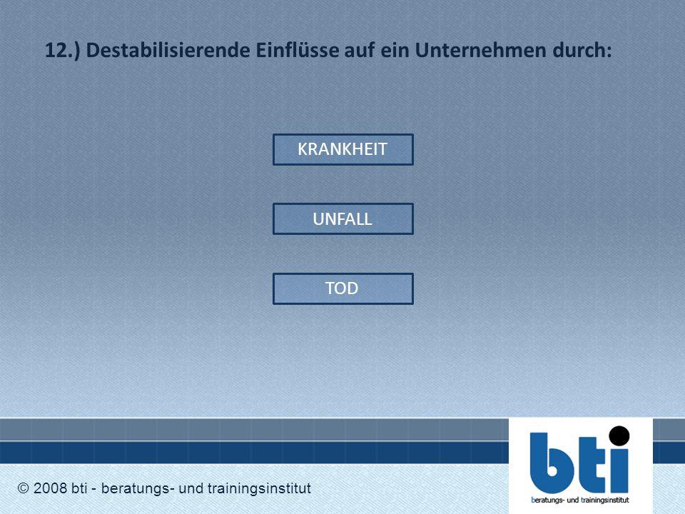 12.) Destabilisierende Einflüsse auf ein Unternehmen durch: © 2008 bti - beratungs- und trainingsinstitut KRANKHEIT UNFALL TOD