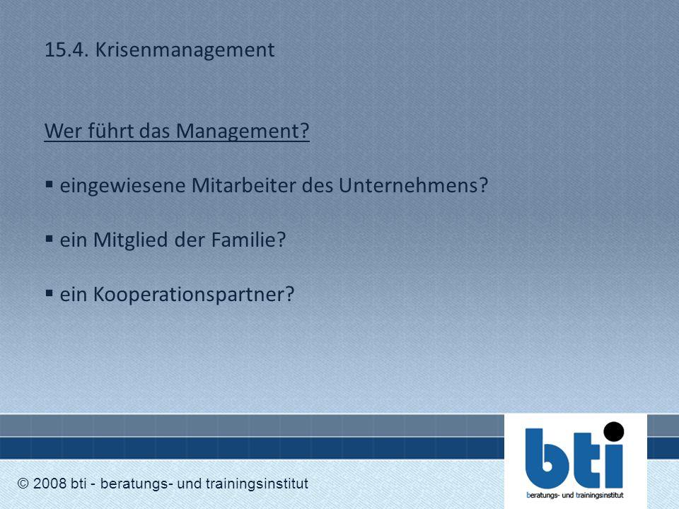 15.4. Krisenmanagement Wer führt das Management?  eingewiesene Mitarbeiter des Unternehmens?  ein Mitglied der Familie?  ein Kooperationspartner? ©