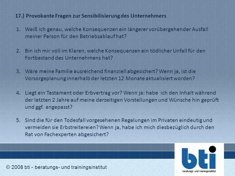 17.) Provokante Fragen zur Sensibilisierung des Unternehmers © 2008 bti - beratungs- und trainingsinstitut 1.Weiß ich genau, welche Konsequenzen ein l