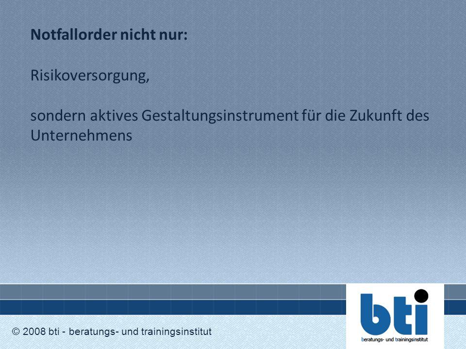 Notfallorder nicht nur: Risikoversorgung, sondern aktives Gestaltungsinstrument für die Zukunft des Unternehmens © 2008 bti - beratungs- und trainings