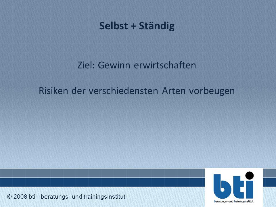 Selbst + Ständig Ziel: Gewinn erwirtschaften Risiken der verschiedensten Arten vorbeugen © 2008 bti - beratungs- und trainingsinstitut