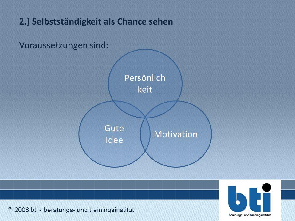 2.) Selbstständigkeit als Chance sehen Voraussetzungen sind: © 2008 bti - beratungs- und trainingsinstitut Gute Idee Motivation Persönlich keit