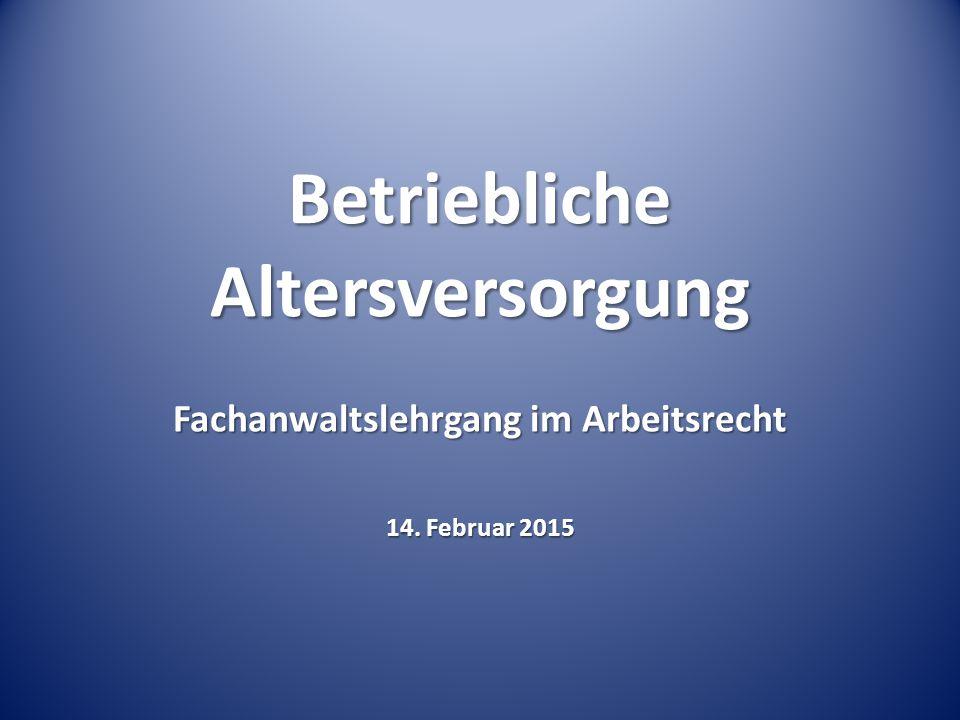 Betriebliche Altersversorgung Fachanwaltslehrgang im Arbeitsrecht 14. Februar 2015