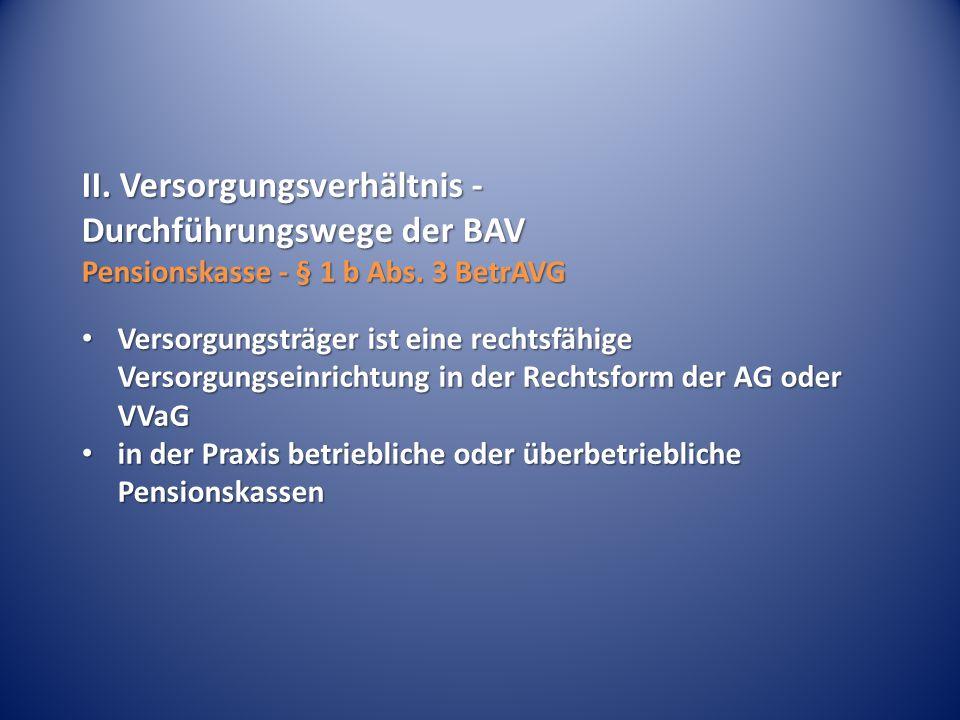 II.Versorgungsverhältnis - Durchführungswege der BAV Pensionskasse - § 1 b Abs.