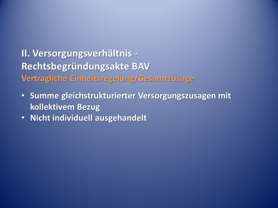 II. Versorgungsverhältnis - Rechtsbegründungsakte BAV Vertragliche Einheitsregelung/Gesamtzusage Summe gleichstrukturierter Versorgungszusagen mit kol