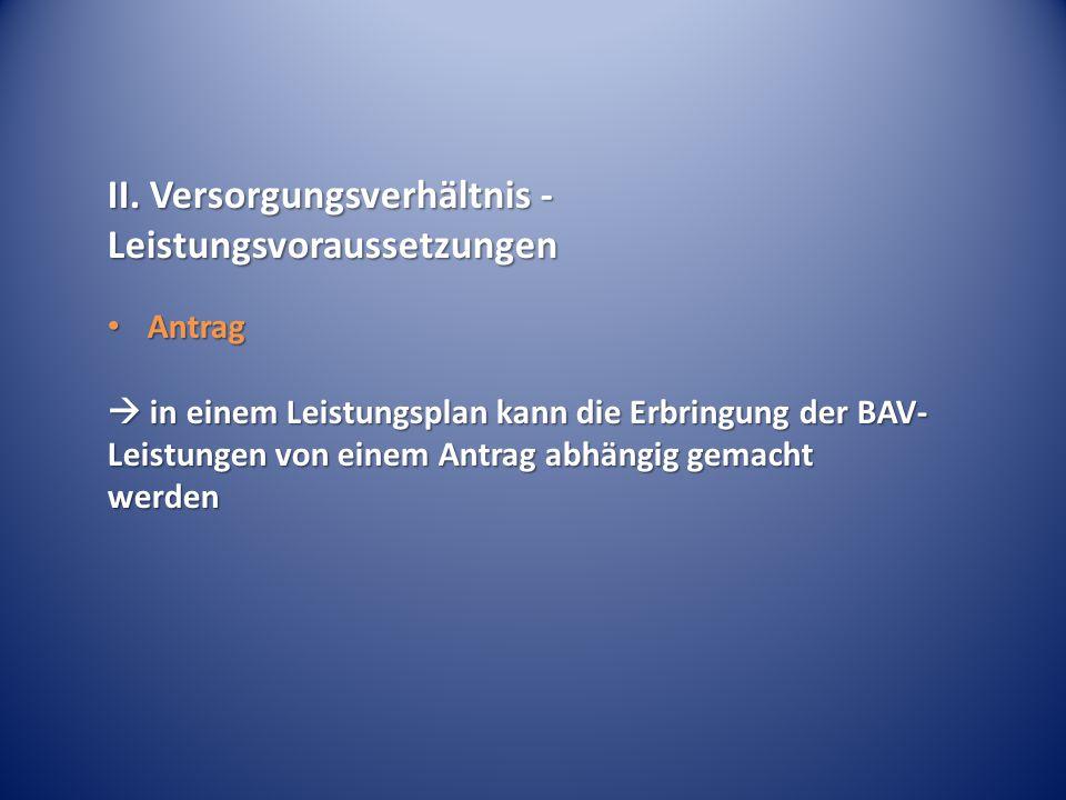 II. Versorgungsverhältnis - Leistungsvoraussetzungen Antrag Antrag  in einem Leistungsplan kann die Erbringung der BAV- Leistungen von einem Antrag a