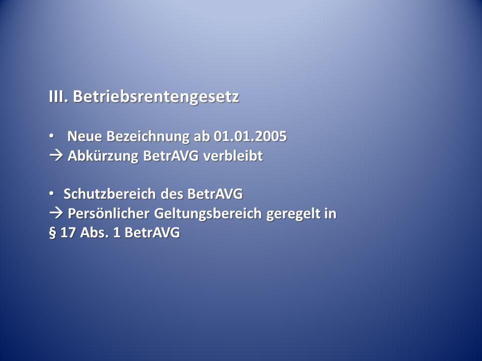 III. Betriebsrentengesetz Neue Bezeichnung ab 01.01.2005 Neue Bezeichnung ab 01.01.2005  Abkürzung BetrAVG verbleibt Schutzbereich des BetrAVG Schutz