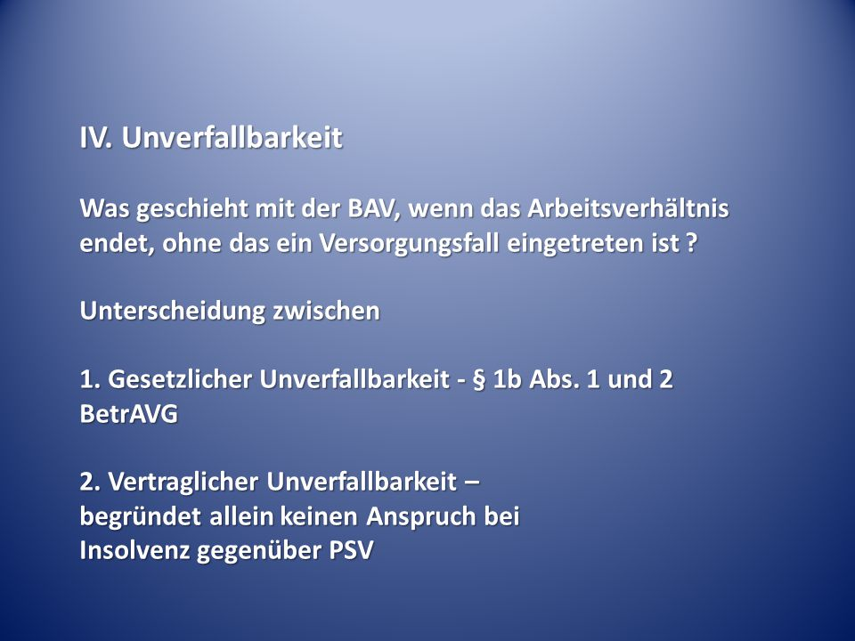 IV. Unverfallbarkeit Was geschieht mit der BAV, wenn das Arbeitsverhältnis endet, ohne das ein Versorgungsfall eingetreten ist ? Unterscheidung zwisch