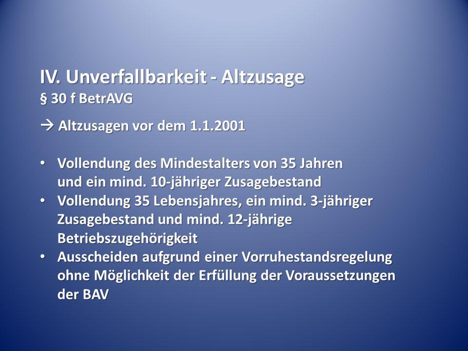 IV. Unverfallbarkeit - Altzusage § 30 f BetrAVG  Altzusagen vor dem 1.1.2001 Vollendung des Mindestalters von 35 Jahren und ein mind. 10-jähriger Zus