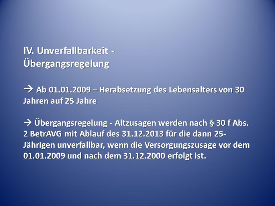 IV. Unverfallbarkeit - Übergangsregelung  Ab 01.01.2009 – Herabsetzung des Lebensalters von 30 Jahren auf 25 Jahre  Übergangsregelung - Altzusagen w