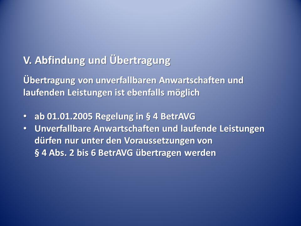 V. Abfindung und Übertragung Übertragung von unverfallbaren Anwartschaften und laufenden Leistungen ist ebenfalls möglich ab 01.01.2005 Regelung in §