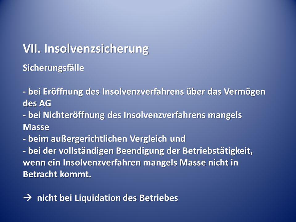 VII. Insolvenzsicherung Sicherungsfälle - bei Eröffnung des Insolvenzverfahrens über das Vermögen des AG - bei Nichteröffnung des Insolvenzverfahrens