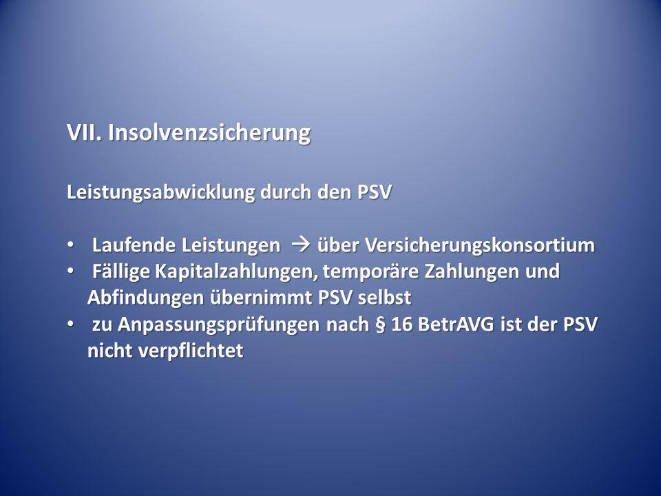 VII. Insolvenzsicherung Leistungsabwicklung durch den PSV Laufende Leistungen  über Versicherungskonsortium Laufende Leistungen  über Versicherungsk