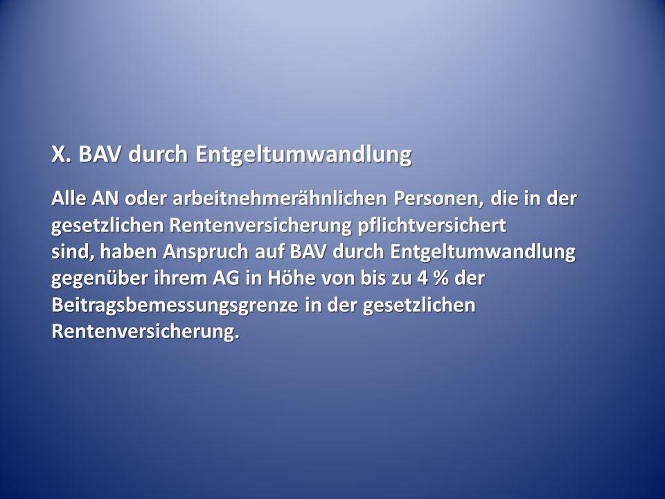 X. BAV durch Entgeltumwandlung Alle AN oder arbeitnehmerähnlichen Personen, die in der gesetzlichen Rentenversicherung pflichtversichert sind, haben A